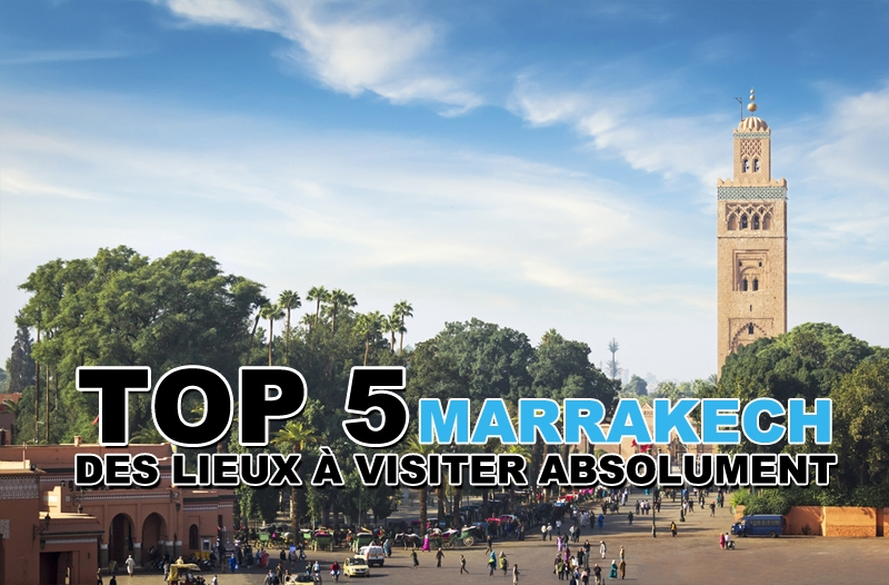 Top 5 des lieux à visiter à Marrakech